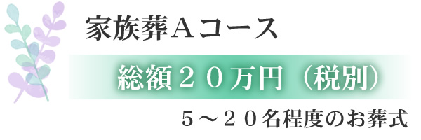 家族葬Aコース 総額20万円(税込) 5~20名程度のお葬式